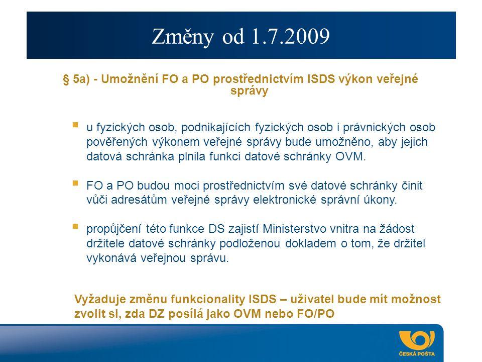 Změny od 1.7.2009 § 5a) - Umožnění FO a PO prostřednictvím ISDS výkon veřejné správy  u fyzických osob, podnikajících fyzických osob i právnických osob pověřených výkonem veřejné správy bude umožněno, aby jejich datová schránka plnila funkci datové schránky OVM.