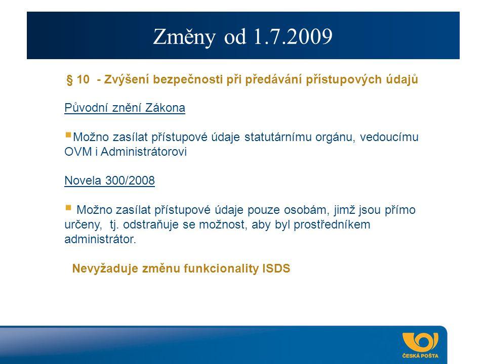 Změny od 1.7.2009 § 10 - Zvýšení bezpečnosti při předávání přístupových údajů Původní znění Zákona  Možno zasílat přístupové údaje statutárnímu orgánu, vedoucímu OVM i Administrátorovi Novela 300/2008  Možno zasílat přístupové údaje pouze osobám, jimž jsou přímo určeny, tj.