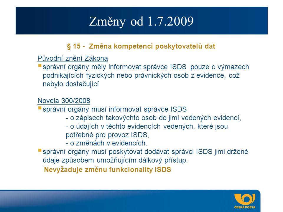 Změny od 1.7.2009 § 15 - Změna kompetencí poskytovatelů dat Původní znění Zákona  správní orgány měly informovat správce ISDS pouze o výmazech podnikajících fyzických nebo právnických osob z evidence, což nebylo dostačující Novela 300/2008  správní orgány musí informovat správce ISDS - o zápisech takovýchto osob do jimi vedených evidencí, - o údajích v těchto evidencích vedených, které jsou potřebné pro provoz ISDS, - o změnách v evidencích.
