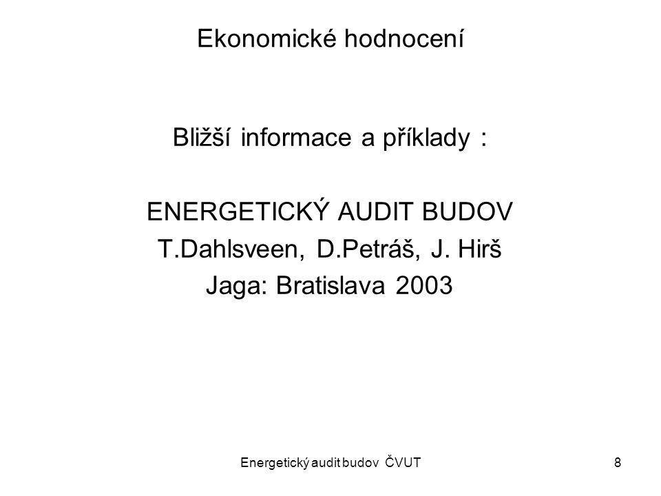 Energetický audit budov ČVUT8 Ekonomické hodnocení Bližší informace a příklady : ENERGETICKÝ AUDIT BUDOV T.Dahlsveen, D.Petráš, J. Hirš Jaga: Bratisla