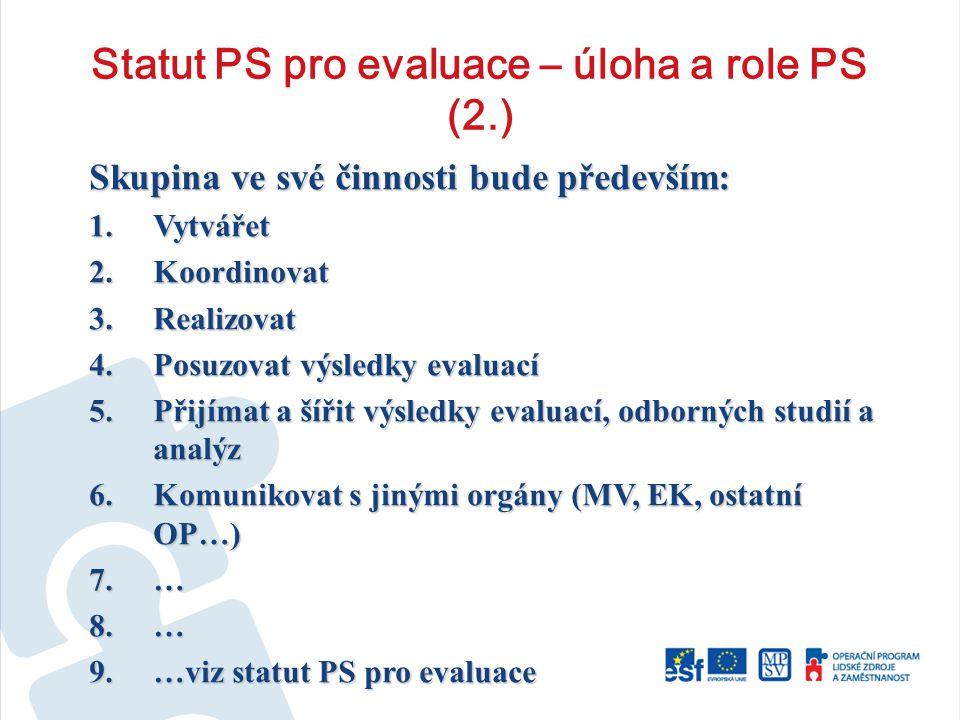 Statut PS pro evaluace – úloha a role PS (2.) Skupina ve své činnosti bude především: 1.Vytvářet 2.Koordinovat 3.Realizovat 4.Posuzovat výsledky evaluací 5.Přijímat a šířit výsledky evaluací, odborných studií a analýz 6.Komunikovat s jinými orgány (MV, EK, ostatní OP…) 7.… 8.… 9.…viz statut PS pro evaluace