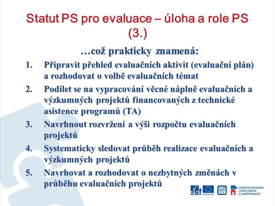 Statut PS pro evaluace – úloha a role PS (3.) …což prakticky znamená: 1.Připravit přehled evaluačních aktivit (evaluační plán) a rozhodovat o volbě evaluačních témat 2.Podílet se na vypracování věcné náplně evaluačních a výzkumných projektů financovaných z technické asistence programů (TA) 3.Navrhnout rozvržení a výši rozpočtu evaluačních projektů 4.Systematicky sledovat průběh realizace evaluačních a výzkumných projektů 5.Navrhovat a rozhodovat o nezbytných změnách v průběhu evaluačních projektů