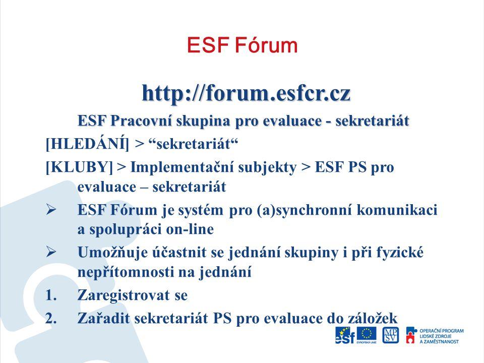 ESF Fórum http://forum.esfcr.cz ESF Pracovní skupina pro evaluace - sekretariát [HLEDÁNÍ] > sekretariát [KLUBY] > Implementační subjekty > ESF PS pro evaluace – sekretariát  ESF Fórum je systém pro (a)synchronní komunikaci a spolupráci on-line  Umožňuje účastnit se jednání skupiny i při fyzické nepřítomnosti na jednání 1.Zaregistrovat se 2.Zařadit sekretariát PS pro evaluace do záložek