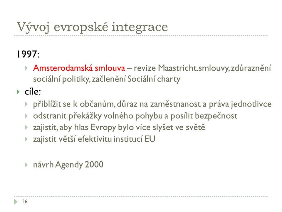 Vývoj evropské integrace 16 1997:  Amsterodamská smlouva – revize Maastricht.smlouvy, zdůraznění sociální politiky, začlenění Sociální charty  cíle: