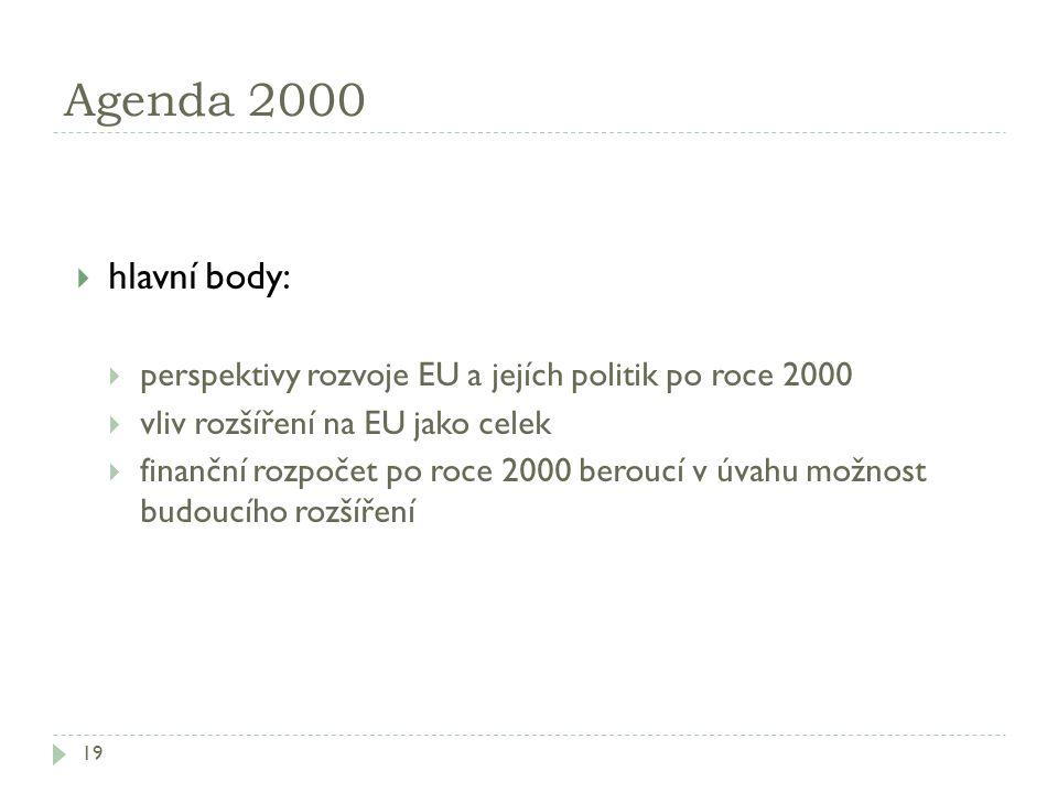 Agenda 2000 19  hlavní body:  perspektivy rozvoje EU a jejích politik po roce 2000  vliv rozšíření na EU jako celek  finanční rozpočet po roce 200