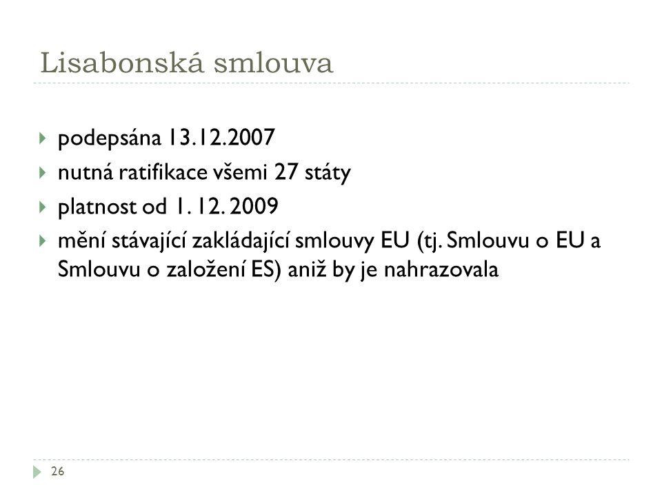 Lisabonská smlouva 26  podepsána 13.12.2007  nutná ratifikace všemi 27 státy  platnost od 1. 12. 2009  mění stávající zakládající smlouvy EU (tj.