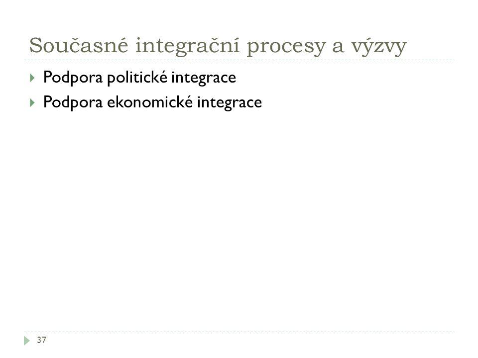 Současné integrační procesy a výzvy 37  Podpora politické integrace  Podpora ekonomické integrace