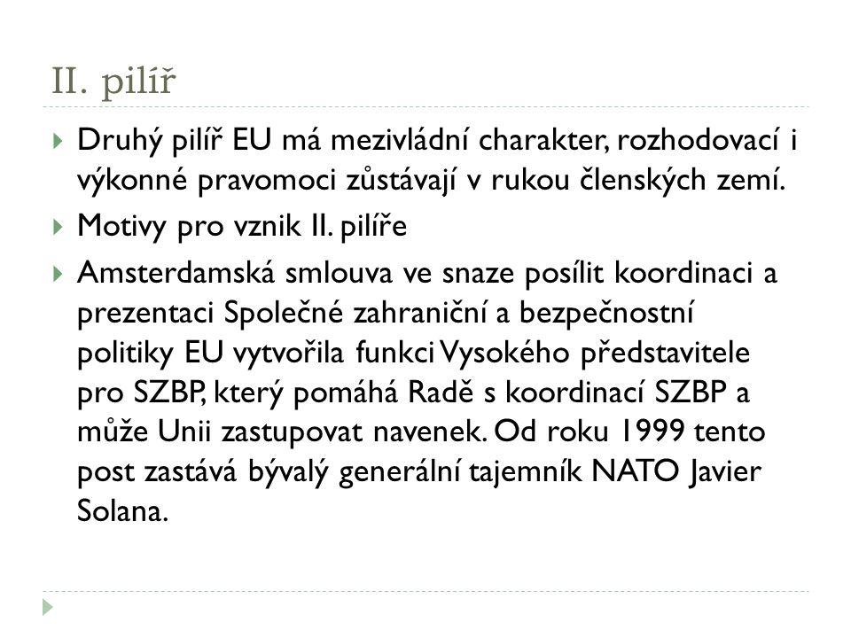 II. pilíř  Druhý pilíř EU má mezivládní charakter, rozhodovací i výkonné pravomoci zůstávají v rukou členských zemí.  Motivy pro vznik II. pilíře 