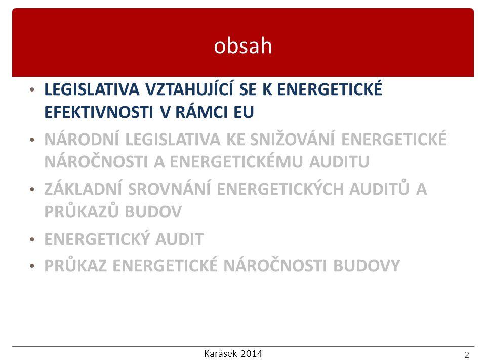 Karásek 2014 obsah LEGISLATIVA VZTAHUJÍCÍ SE K ENERGETICKÉ EFEKTIVNOSTI V RÁMCI EU NÁRODNÍ LEGISLATIVA KE SNIŽOVÁNÍ ENERGETICKÉ NÁROČNOSTI A ENERGETICKÉMU AUDITU ZÁKLADNÍ SROVNÁNÍ ENERGETICKÝCH AUDITŮ A PRŮKAZŮ BUDOV ENERGETICKÝ AUDIT PRŮKAZ ENERGETICKÉ NÁROČNOSTI BUDOVY 13