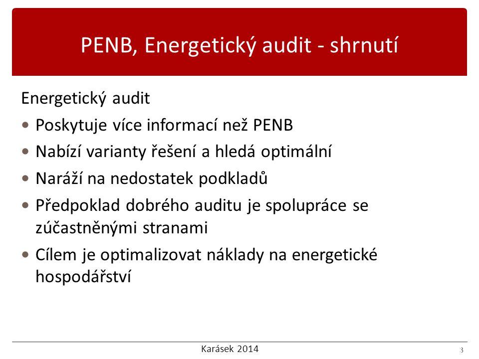 Karásek 2014 3 Energetický audit Poskytuje více informací než PENB Nabízí varianty řešení a hledá optimální Naráží na nedostatek podkladů Předpoklad dobrého auditu je spolupráce se zúčastněnými stranami Cílem je optimalizovat náklady na energetické hospodářství 3 PENB, Energetický audit - shrnutí
