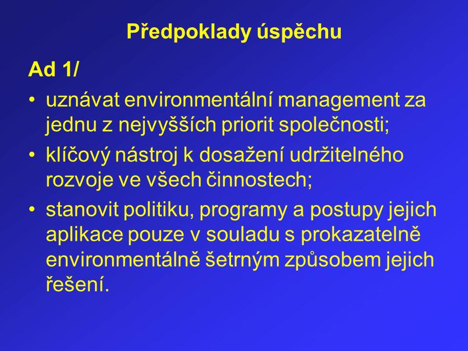Předpoklady úspěchu Ad 1/ uznávat environmentální management za jednu z nejvyšších priorit společnosti; klíčový nástroj k dosažení udržitelného rozvoj