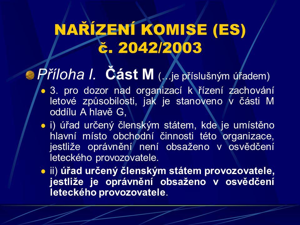 NAŘÍZENÍ KOMISE (ES) č. 2042/2003 Příloha I. Část M (…je příslušným úřadem) 3. pro dozor nad organizací k řízení zachování letové způsobilosti, jak je