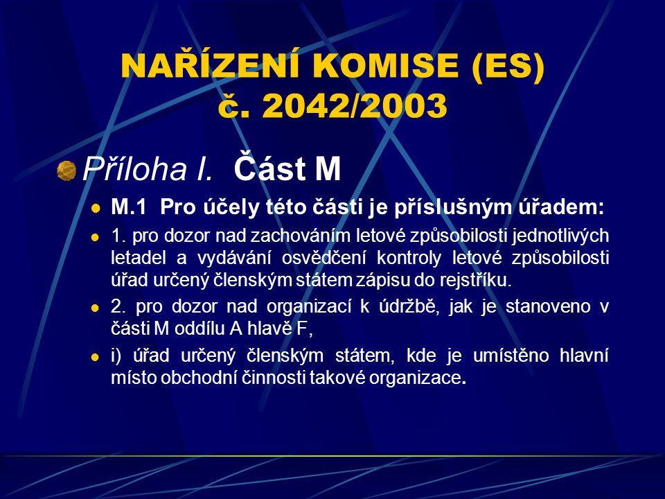 NAŘÍZENÍ KOMISE (ES) č. 2042/2003 Příloha I. Část M M.1 Pro účely této části je příslušným úřadem: 1. pro dozor nad zachováním letové způsobilosti jed
