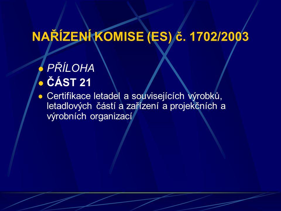 NAŘÍZENÍ KOMISE (ES) č. 1702/2003 PŘÍLOHA ČÁST 21 Certifikace letadel a souvisejících výrobků, letadlových částí a zařízení a projekčních a výrobních