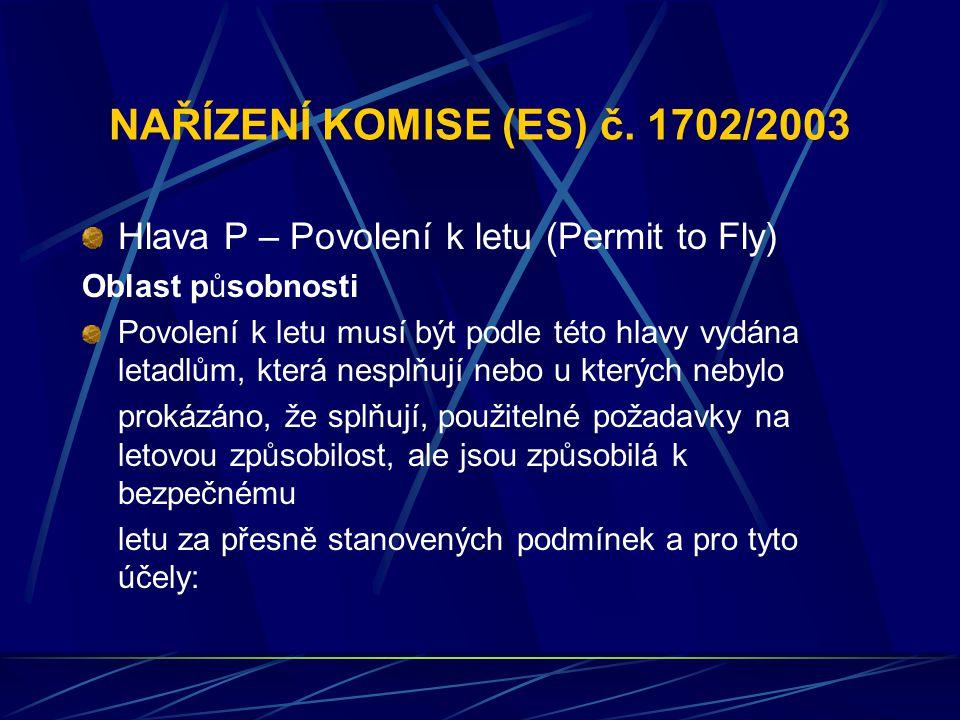 NAŘÍZENÍ KOMISE (ES) č. 1702/2003 Hlava P – Povolení k letu (Permit to Fly) Oblast působnosti Povolení k letu musí být podle této hlavy vydána letadlů