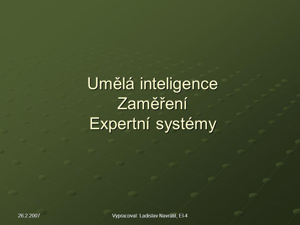 26.2.2007Vypracoval: Ladislav Navrátil, EI-4 Umělá inteligence Zaměření Expertní systémy