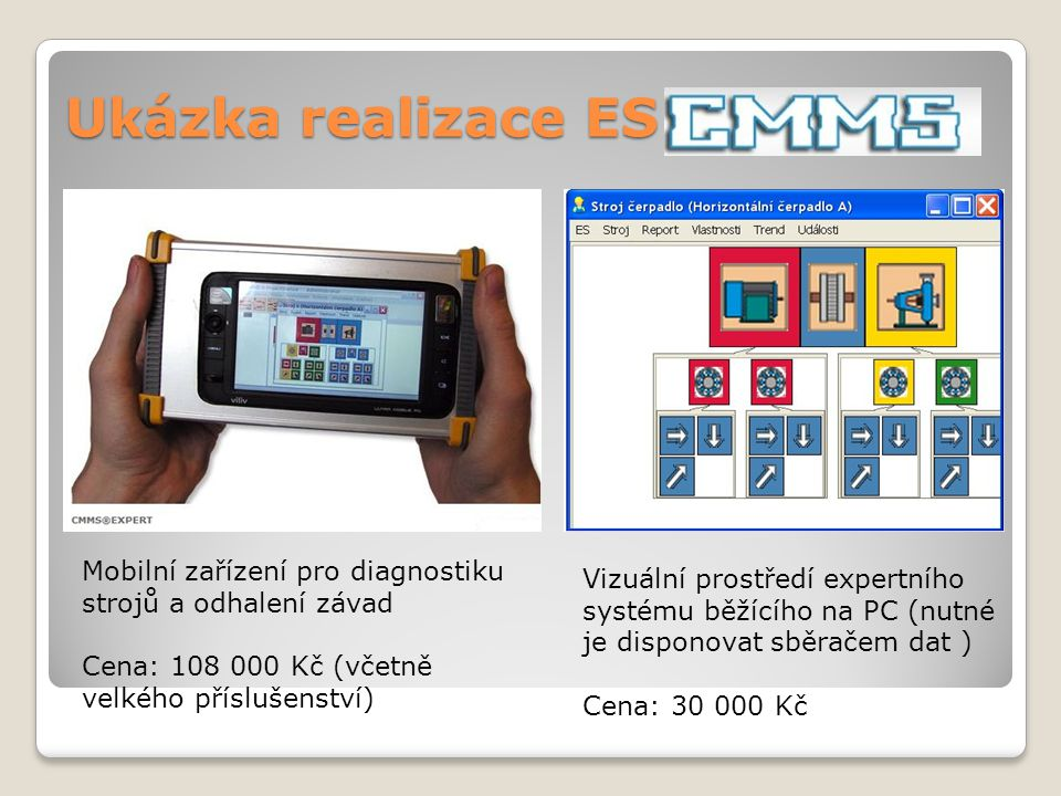 Ukázka realizace ES Mobilní zařízení pro diagnostiku strojů a odhalení závad Cena: 108 000 Kč (včetně velkého příslušenství) Vizuální prostředí expertního systému běžícího na PC (nutné je disponovat sběračem dat ) Cena: 30 000 Kč