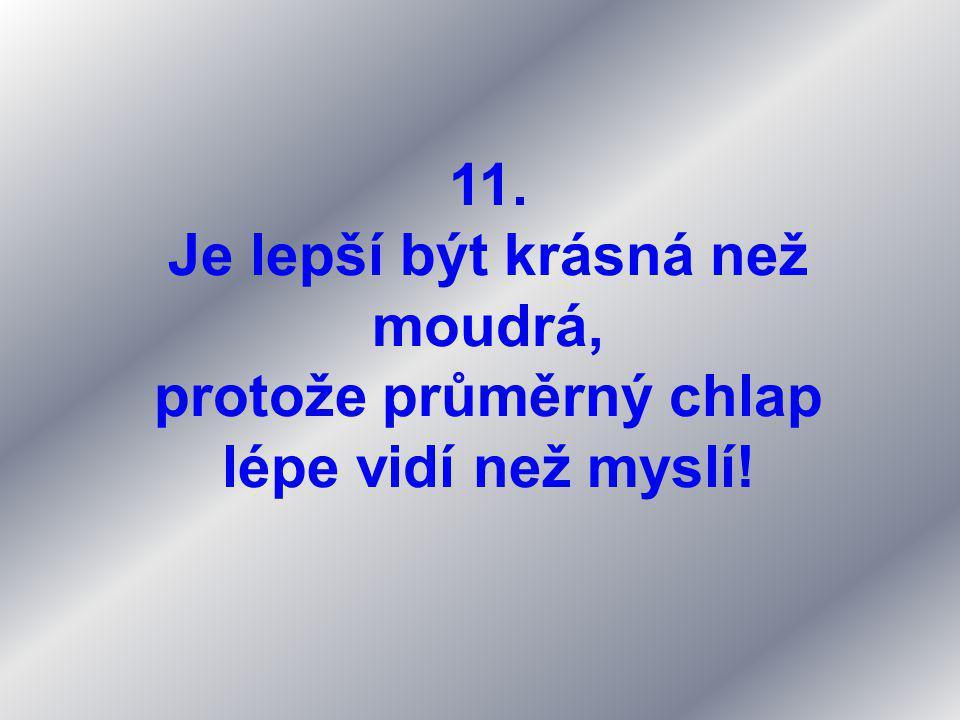 11. Je lepší být krásná než moudrá, protože průměrný chlap lépe vidí než myslí!
