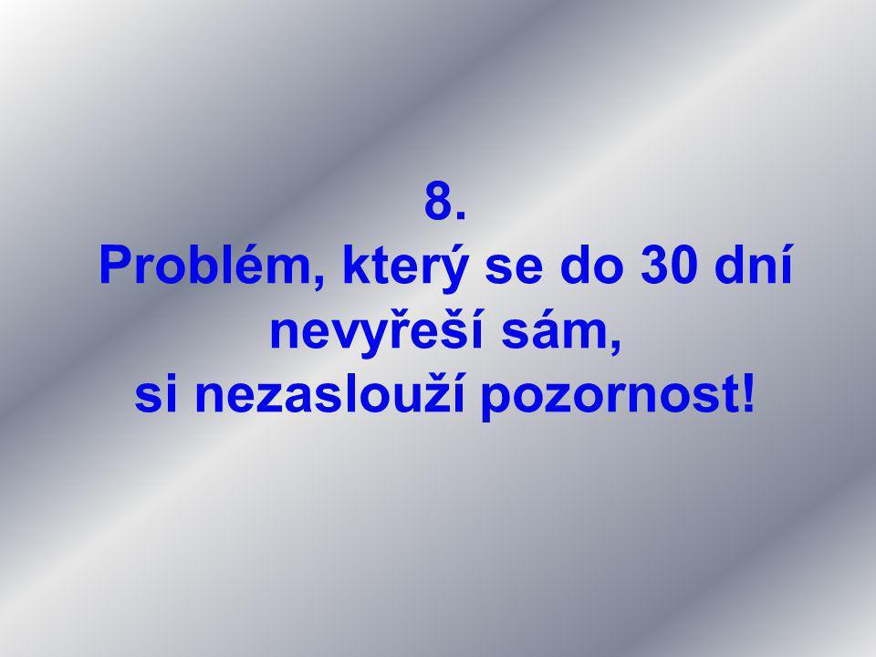 8. Problém, který se do 30 dní nevyřeší sám, si nezaslouží pozornost!