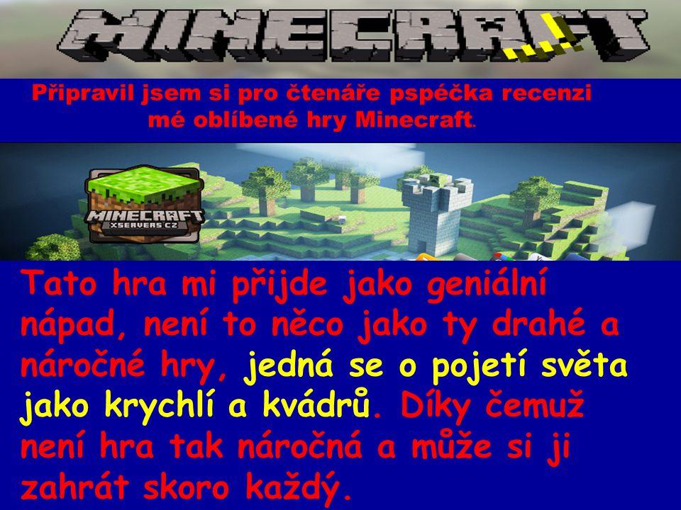 Připravil jsem si pro čtenáře pspéčka recenzi mé oblíbené hry Minecraft. Tato hra mi přijde jako geniální nápad, není to něco jako ty drahé a náročné