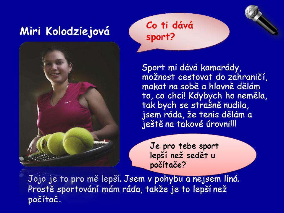 Miri Kolodziejová Jojo je to pro mě lepší. Jsem v pohybu a nejsem líná. Prostě sportování mám ráda, takže je to lepší než počítač. Sport mi dává kamar