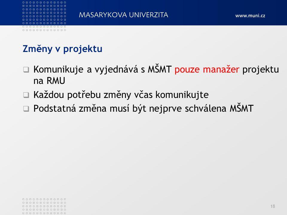 Změny v projektu  Komunikuje a vyjednává s MŠMT pouze manažer projektu na RMU  Každou potřebu změny včas komunikujte  Podstatná změna musí být nejprve schválena MŠMT 18