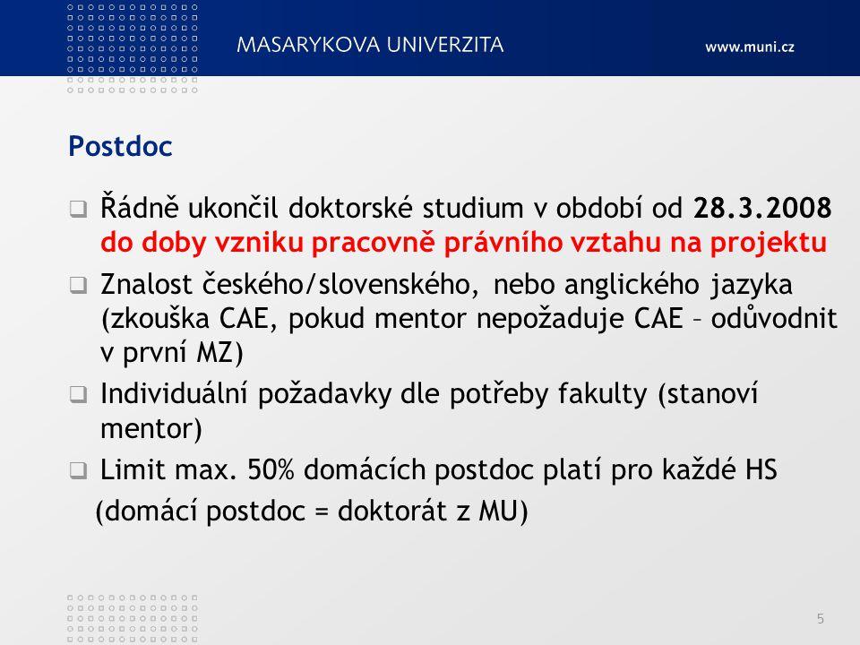 Postdoc  Řádně ukončil doktorské studium v období od 28.3.2008 do doby vzniku pracovně právního vztahu na projektu  Znalost českého/slovenského, nebo anglického jazyka (zkouška CAE, pokud mentor nepožaduje CAE – odůvodnit v první MZ)  Individuální požadavky dle potřeby fakulty (stanoví mentor)  Limit max.