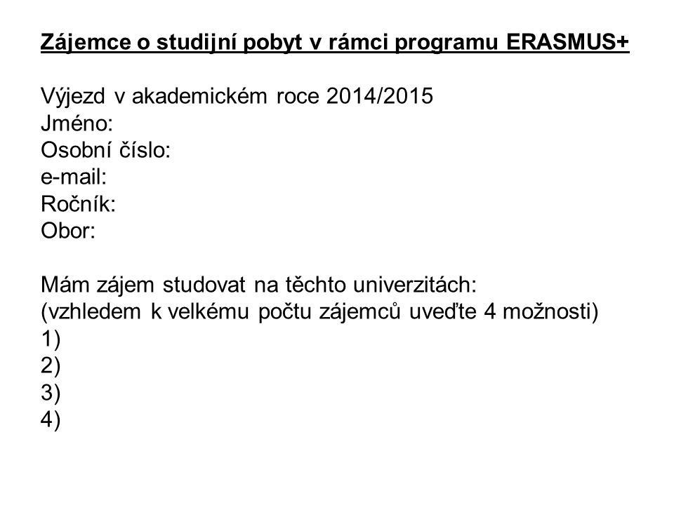 Zájemce o studijní pobyt v rámci programu ERASMUS+ Výjezd v akademickém roce 2014/2015 Jméno: Osobní číslo: e-mail: Ročník: Obor: Mám zájem studovat na těchto univerzitách: (vzhledem k velkému počtu zájemců uveďte 4 možnosti) 1) 2) 3) 4)