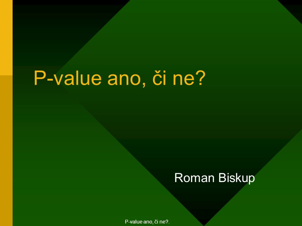 P ‑ value ano, či ne? Roman Biskup P-value ano, či ne?.