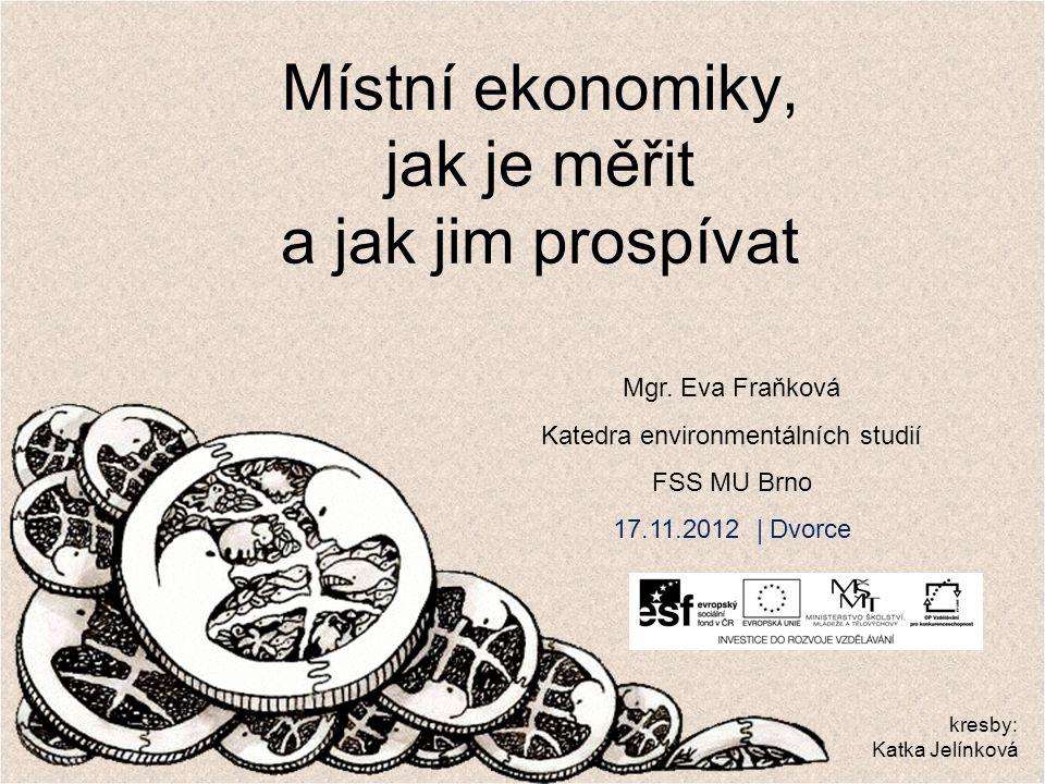 Místní ekonomiky, jak je měřit a jak jim prospívat Mgr. Eva Fraňková Katedra environmentálních studií FSS MU Brno 17.11.2012 | Dvorce kresby: Katka Je