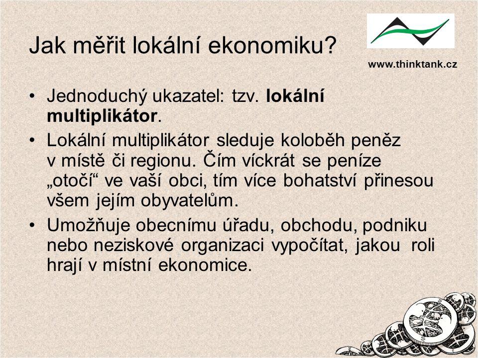 www.thinktank.cz Jak měřit lokální ekonomiku? Jednoduchý ukazatel: tzv. lokální multiplikátor. Lokální multiplikátor sleduje koloběh peněz v místě či