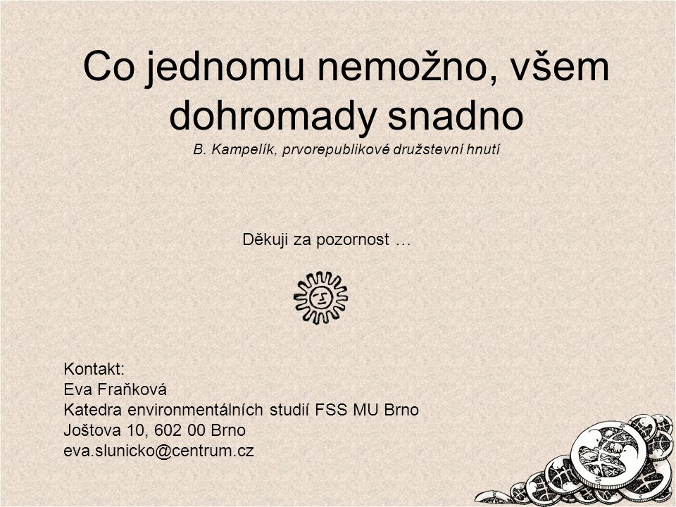 Co jednomu nemožno, všem dohromady snadno B. Kampelík, prvorepublikové družstevní hnutí Kontakt: Eva Fraňková Katedra environmentálních studií FSS MU