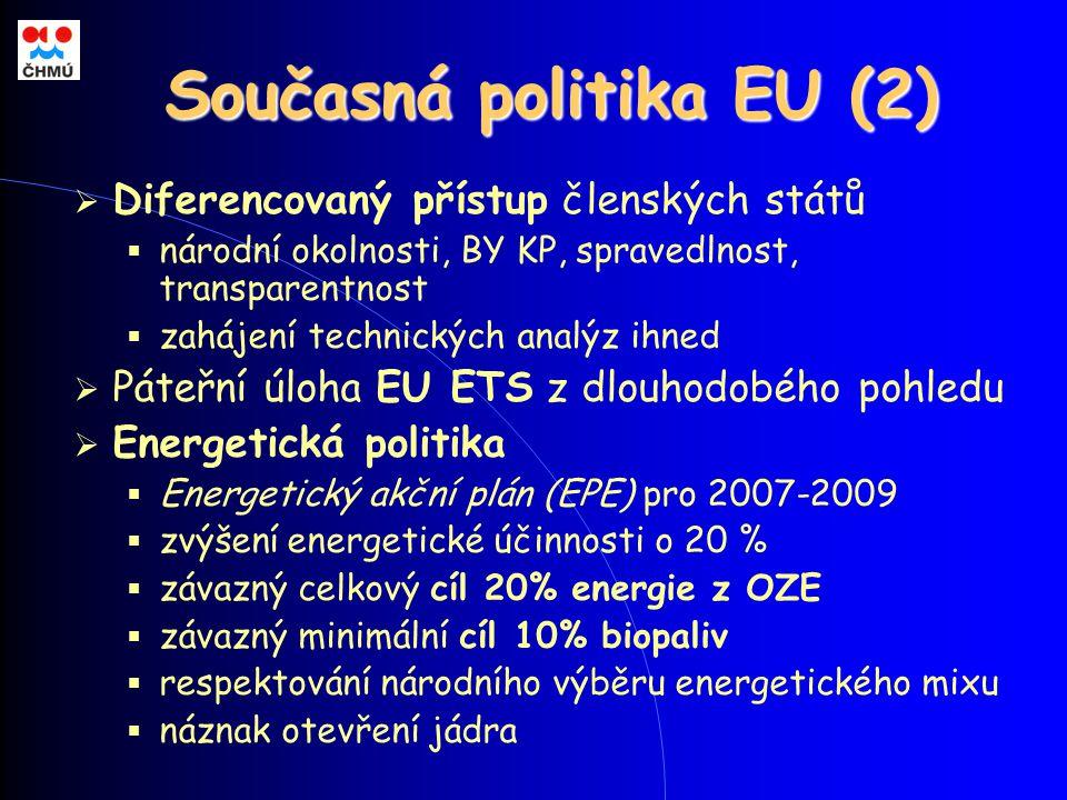 Současná politika EU (2)  Diferencovaný přístup členských států  národní okolnosti, BY KP, spravedlnost, transparentnost  zahájení technických analýz ihned  Páteřní úloha EU ETS z dlouhodobého pohledu  Energetická politika  Energetický akční plán (EPE) pro 2007-2009  zvýšení energetické účinnosti o 20 %  závazný celkový cíl 20% energie z OZE  závazný minimální cíl 10% biopaliv  respektování národního výběru energetického mixu  náznak otevření jádra