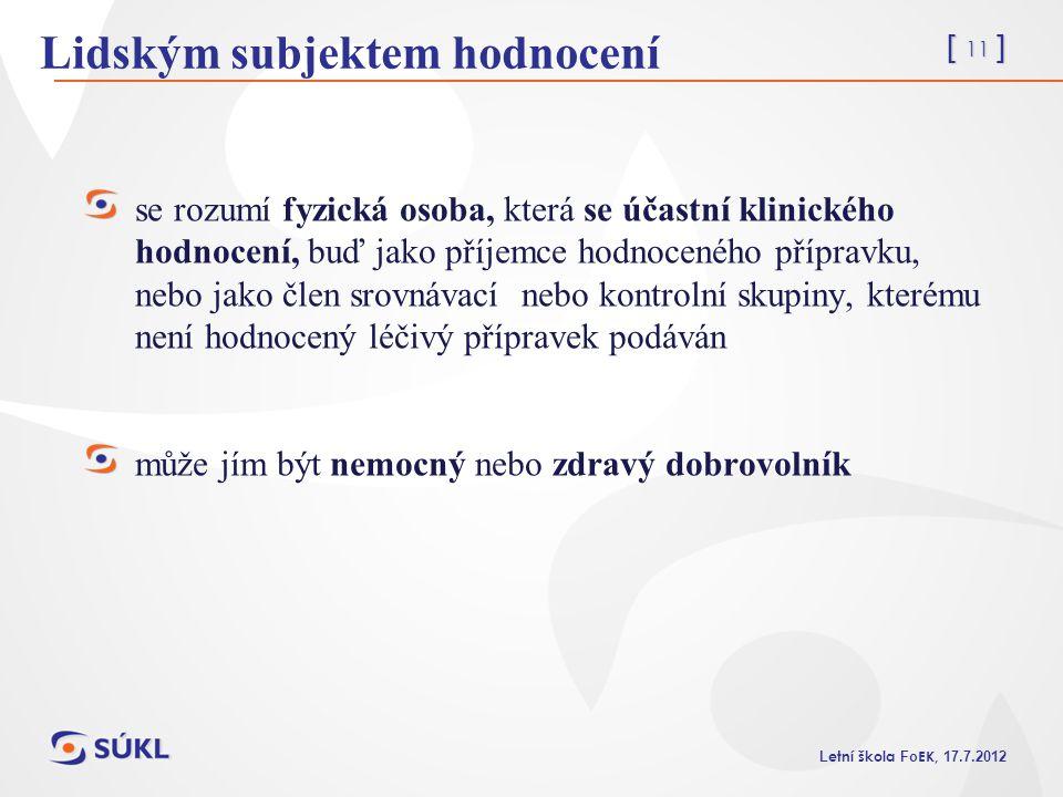 [ 11 ] L etní škola Fo EK, 17.7.2012 Lidským subjektem hodnocení se rozumí fyzická osoba, která se účastní klinického hodnocení, buď jako příjemce hod