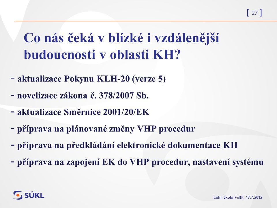 [ 27 ] L etní škola Fo EK, 17.7.2012 Co nás čeká v blízké i vzdálenější budoucnosti v oblasti KH? - aktualizace Pokynu KLH-20 (verze 5) - novelizace z