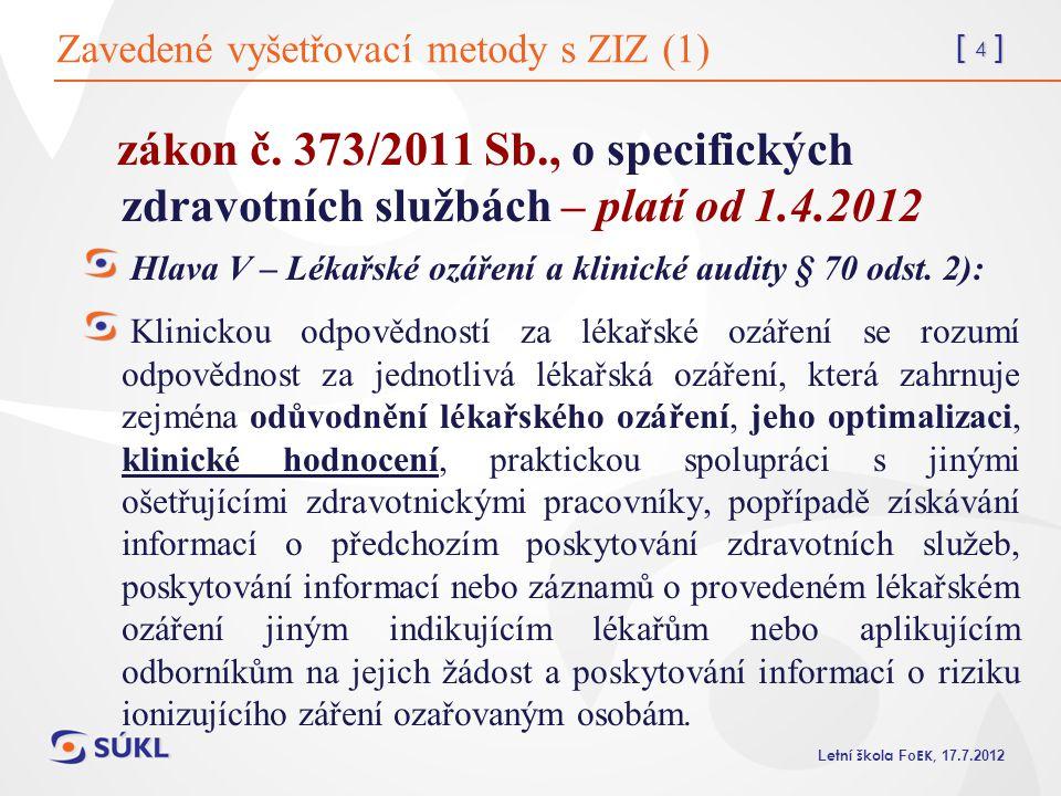 [ 5 ] L etní škola Fo EK, 17.7.2012 Zavedené vyšetřovací metody s ZIZ (2) odpovědnost – aplikující odborník Změny pro KH: zadavatel již nežádá o schválení navržených zavedených vyšetřovacích metod s ZIZ SÚJB MEK a SÚKL – posuzují vhodnost zvolených vyšetřovacích postupů navržených Protokolem LEK – při posuzování vhodnosti poskytovatele zdravotních služeb (centra) posoudí i vhodnost zvolených a Protokolem navržených vyšetřovacích metod s využitím ZIZ - ve spolupráci s pracovníky radiodiagnostických pracovišť, kteří budou vyšetření provádět a kteří za ně nesou nově odpovědnost (kontroly při externích klinických auditech) netýká se radiofarmak – zde nutné stanovisko SÚJB