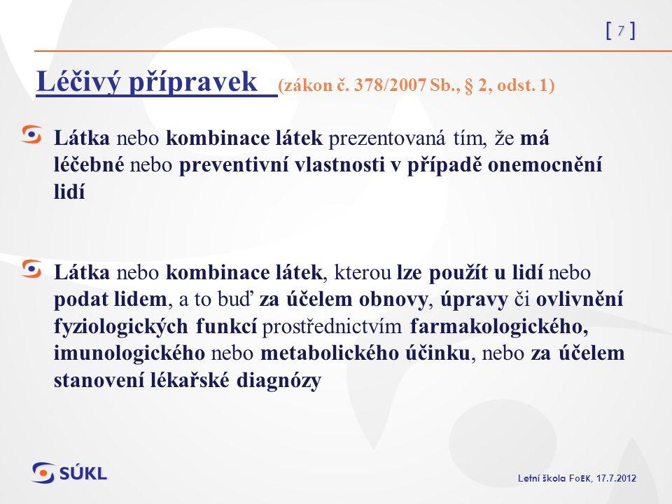 [ 7 ] L etní škola Fo EK, 17.7.2012 Léčivý přípravek (zákon č. 378/2007 Sb., § 2, odst. 1) Látka nebo kombinace látek prezentovaná tím, že má léčebné