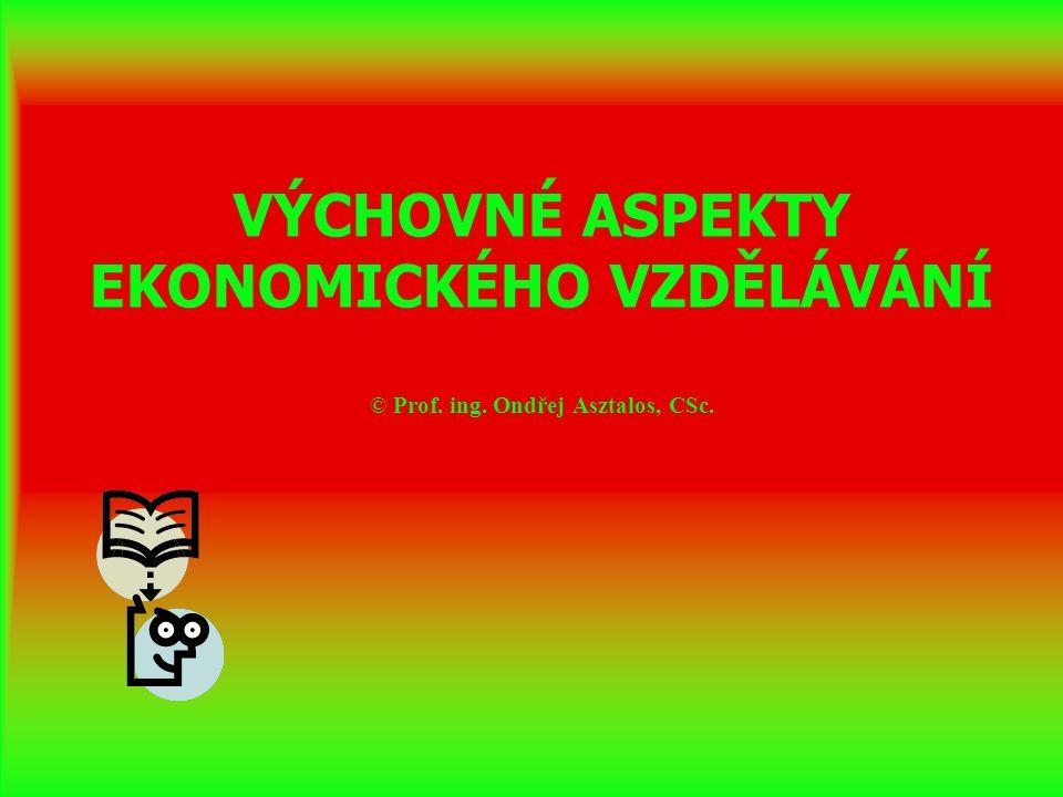 VÝCHOVNÉ ASPEKTY EKONOMICKÉHO VZDĚLÁVÁNÍ © Prof. ing. Ondřej Asztalos, CSc.