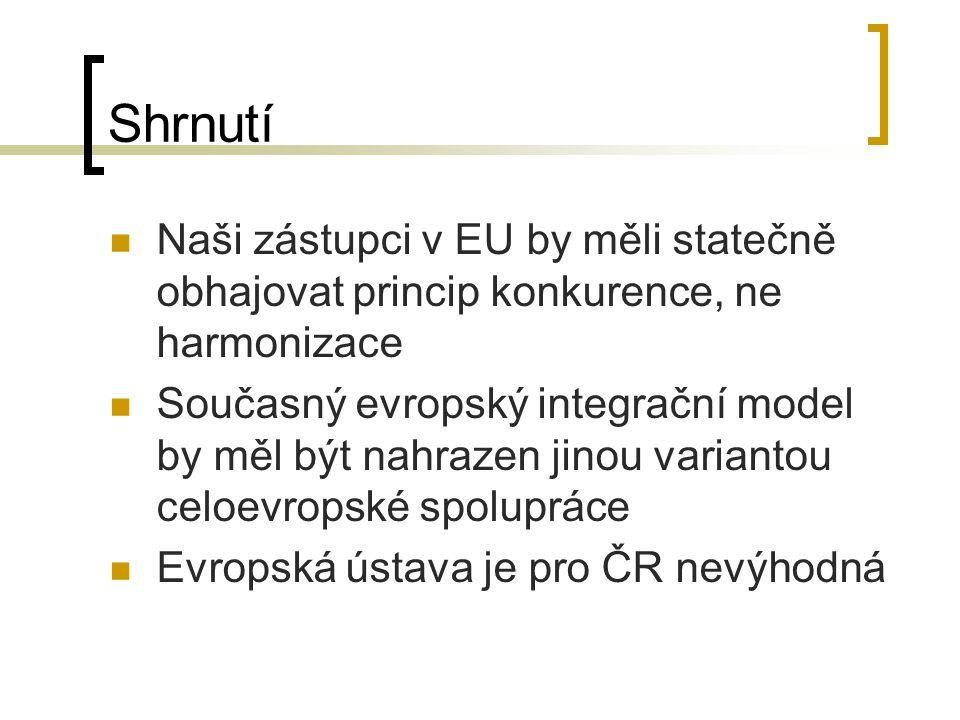 Shrnutí Naši zástupci v EU by měli statečně obhajovat princip konkurence, ne harmonizace Současný evropský integrační model by měl být nahrazen jinou variantou celoevropské spolupráce Evropská ústava je pro ČR nevýhodná
