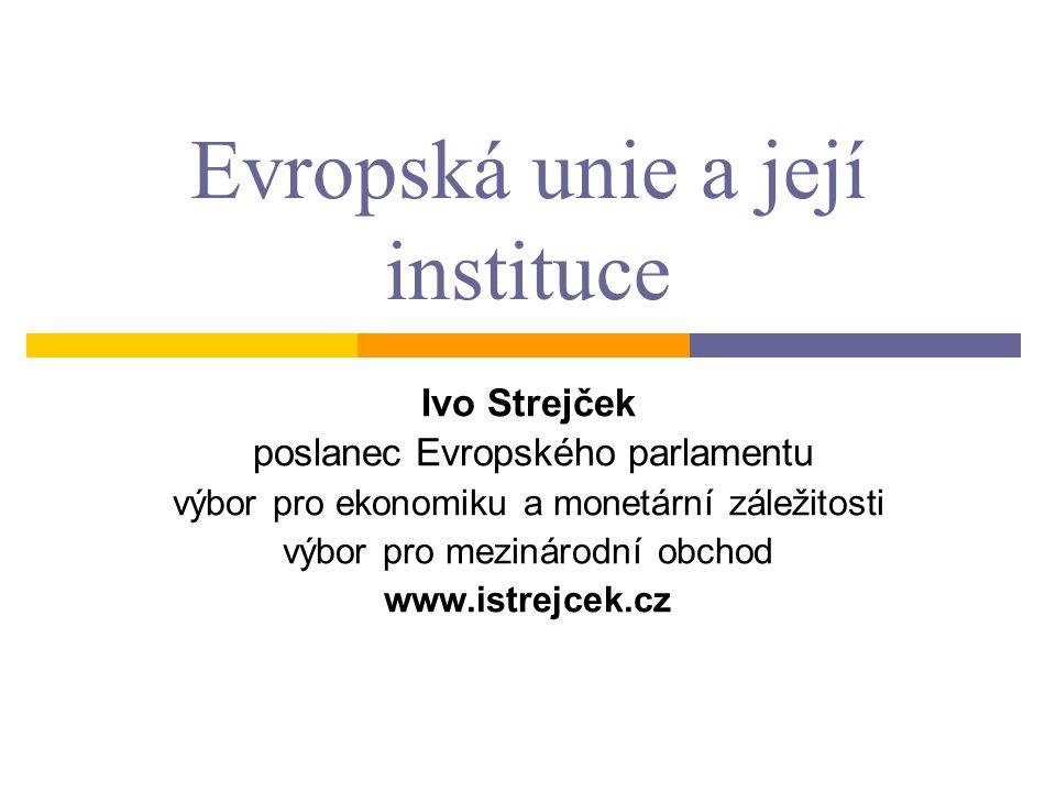 Evropská unie a její instituce Ivo Strejček poslanec Evropského parlamentu výbor pro ekonomiku a monetární záležitosti výbor pro mezinárodní obchod ww