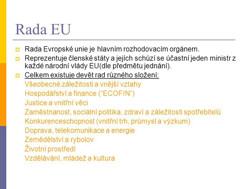 Rada EU  Rada Evropské unie je hlavním rozhodovacím orgánem.  Reprezentuje členské státy a jejích schůzí se účastní jeden ministr z každé národní vl