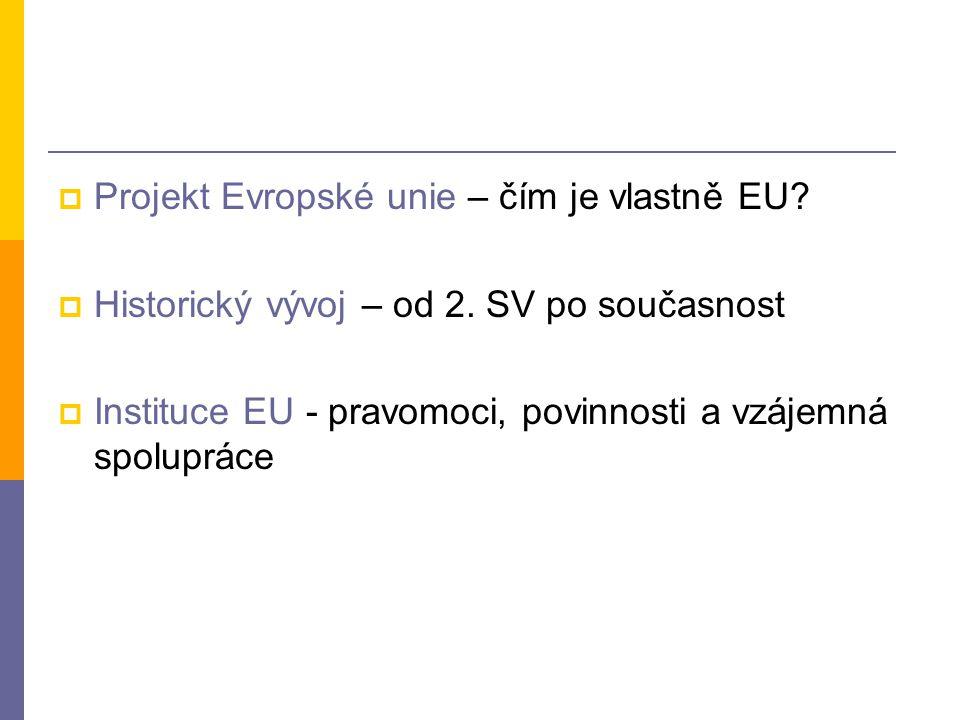  Projekt Evropské unie – čím je vlastně EU?  Historický vývoj – od 2. SV po současnost  Instituce EU - pravomoci, povinnosti a vzájemná spolupráce