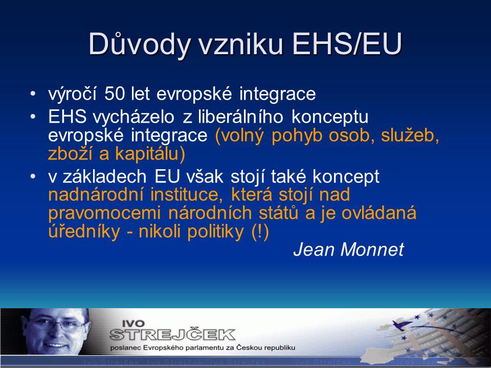 výročí 50 let evropské integrace EHS vycházelo z liberálního konceptu evropské integrace (volný pohyb osob, služeb, zboží a kapitálu) v základech EU však stojí také koncept nadnárodní instituce, která stojí nad pravomocemi národních států a je ovládaná úředníky - nikoli politiky (!) Jean Monnet Důvody vzniku EHS/EU
