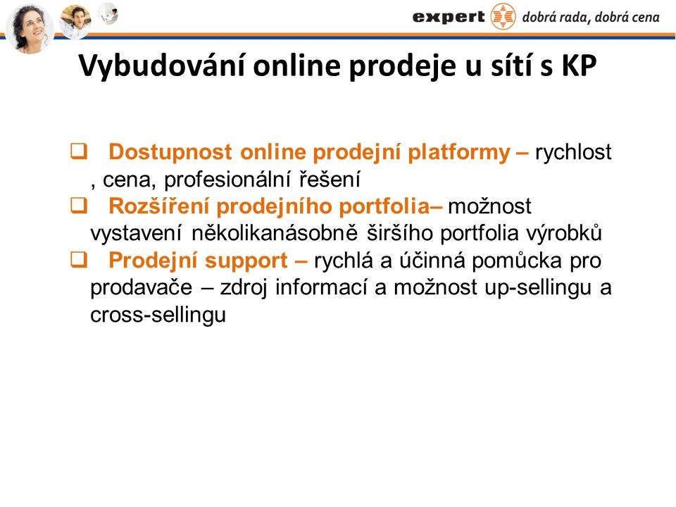 Vybudování online prodeje u sítí s KP  Dostupnost online prodejní platformy – rychlost, cena, profesionální řešení  Rozšíření prodejního portfolia– možnost vystavení několikanásobně širšího portfolia výrobků  Prodejní support – rychlá a účinná pomůcka pro prodavače – zdroj informací a možnost up-sellingu a cross-sellingu