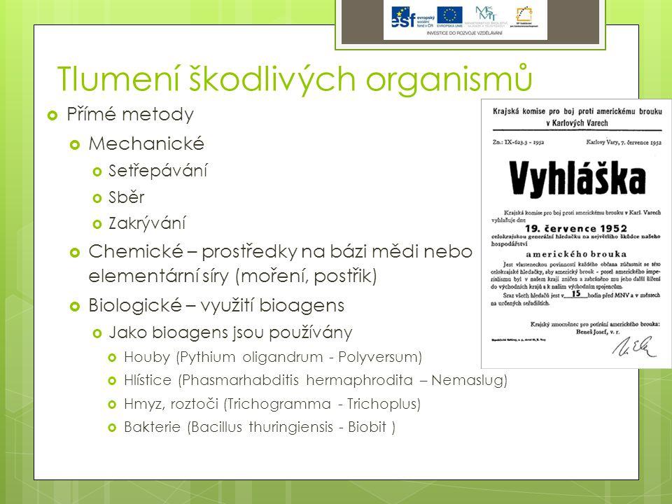 Tlumení škodlivých organismů  Přímé metody  Mechanické  Setřepávání  Sběr  Zakrývání  Chemické – prostředky na bázi mědi nebo elementární síry (moření, postřik)  Biologické – využití bioagens  Jako bioagens jsou používány  Houby (Pythium oligandrum - Polyversum)  Hlístice (Phasmarhabditis hermaphrodita – Nemaslug)  Hmyz, roztoči (Trichogramma - Trichoplus)  Bakterie (Bacillus thuringiensis - Biobit )