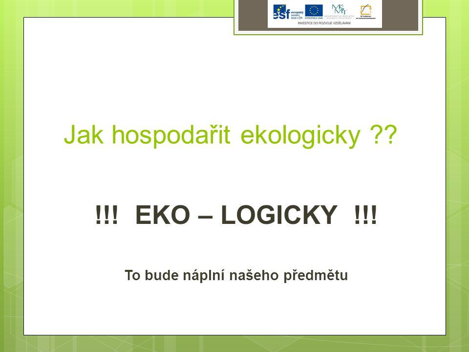 Jak hospodařit ekologicky ?? !!! EKO – LOGICKY !!! To bude náplní našeho předmětu