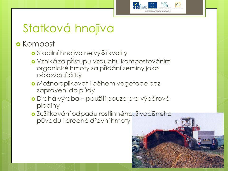 Statková hnojiva  Kompost  Stabilní hnojivo nejvyšší kvality  Vzniká za přístupu vzduchu kompostováním organické hmoty za přidání zeminy jako očkovací látky  Možno aplikovat i během vegetace bez zapravení do půdy  Drahá výroba – použití pouze pro výběrové plodiny  Zužitkování odpadu rostlinného, živočišného původu i drcené dřevní hmoty