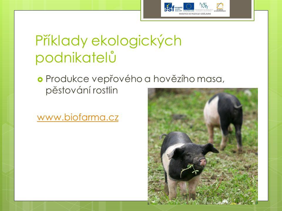 Příklady ekologických podnikatelů  Produkce vepřového a hovězího masa, pěstování rostlin www.biofarma.cz