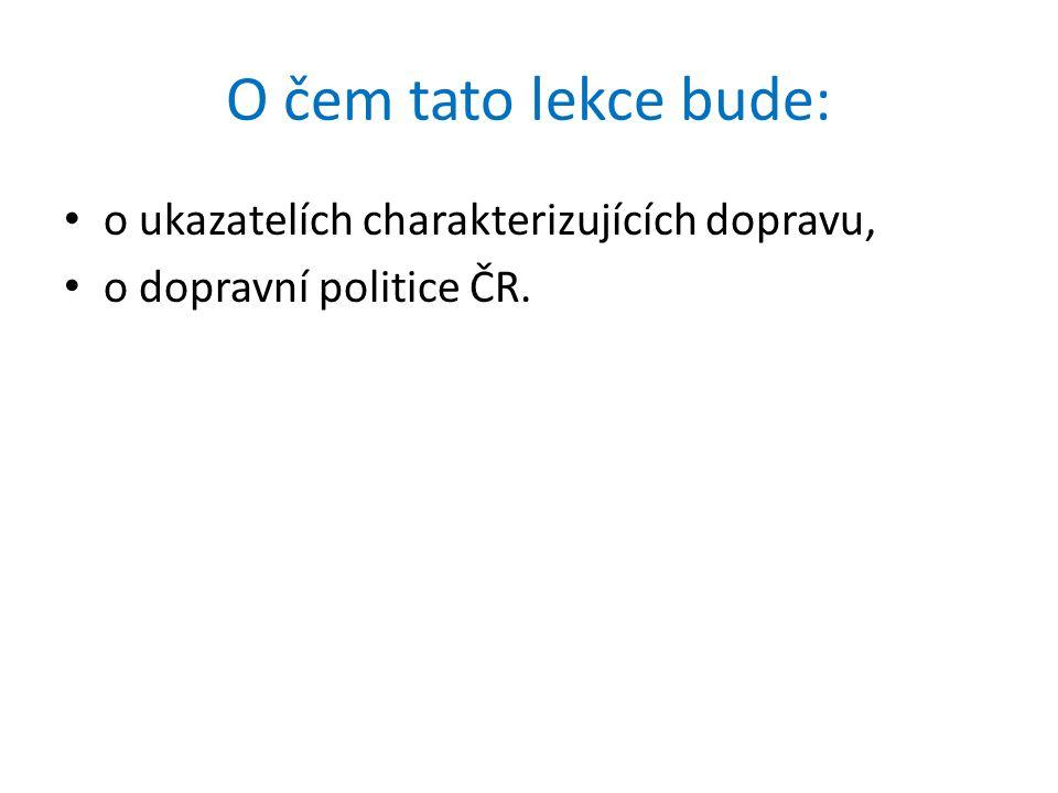 O čem tato lekce bude: o ukazatelích charakterizujících dopravu, o dopravní politice ČR.