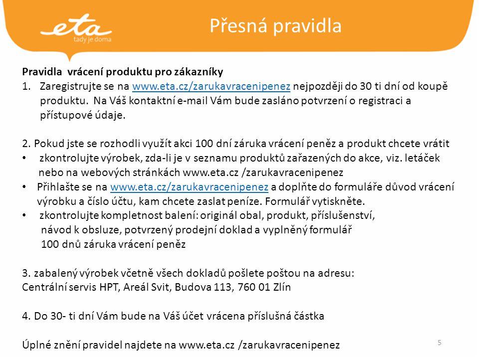 5 Přesná pravidla Pravidla vrácení produktu pro zákazníky 1.Zaregistrujte se na www.eta.cz/zarukavracenipenez nejpozději do 30 ti dní od koupě produktu.